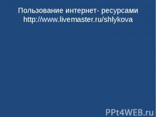 Пользование интернет- ресурсамиhttp://www.livemaster.ru/shlykova