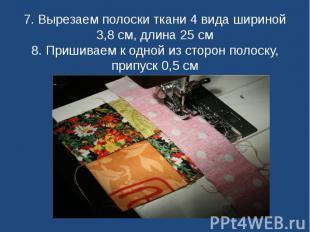 7. Вырезаем полоски ткани 4 вида шириной 3,8 см, длина 25 см8. Пришиваем к одной