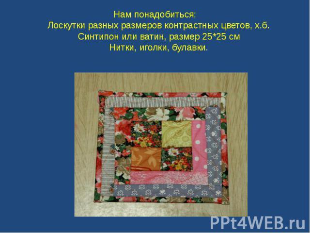 Нам понадобиться: Лоскутки разных размеров контрастных цветов, х.б. Синтипон или ватин, размер 25*25 см Нитки, иголки, булавки.