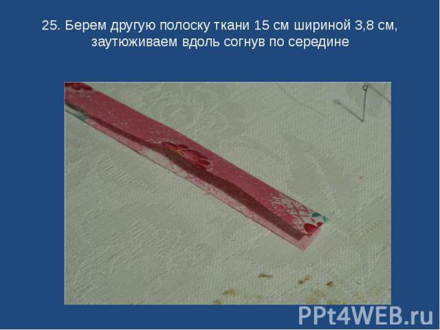 25. Берем другую полоску ткани 15 см шириной 3,8 см, заутюживаем вдоль согнув по середине
