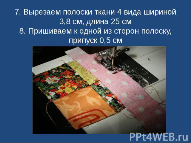 7. Вырезаем полоски ткани 4 вида шириной 3,8 см, длина 25 см8. Пришиваем к одной из сторон полоску, припуск 0,5 см