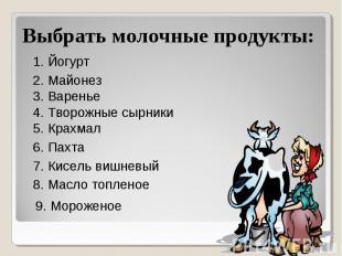 Выбрать молочные продукты: 1. Йогурт 2. Майонез 3. Варенье 4. Творожные сырники