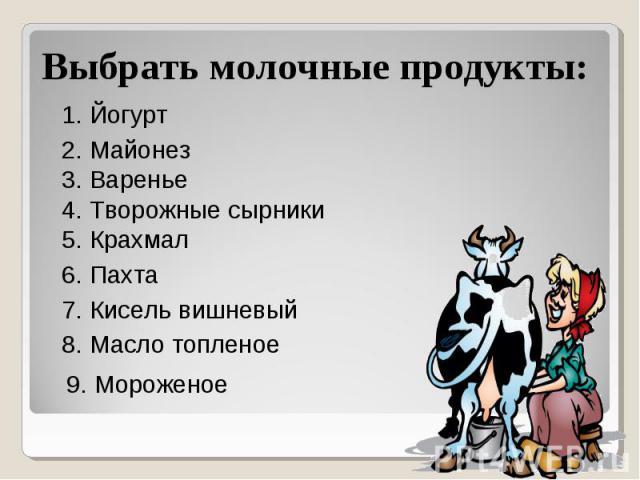 Выбрать молочные продукты: 1. Йогурт 2. Майонез 3. Варенье 4. Творожные сырники 5. Крахмал 6. Пахта 7. Кисель вишневый 8. Масло топленое 9. Мороженое