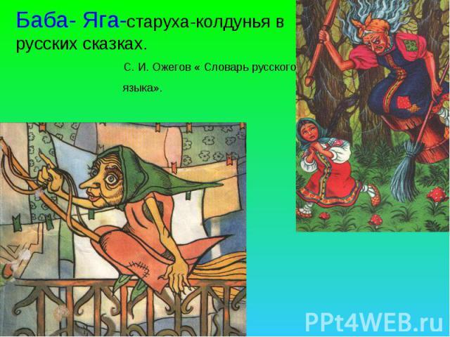 Баба- Яга-старуха-колдунья в русских сказках. С. И. Ожегов « Словарь русского языка».