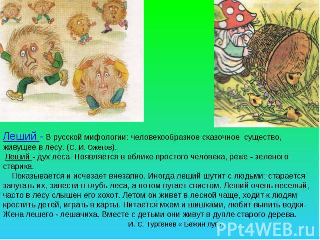 Леший - В русской мифологии: человекообразное сказочное существо, живущее в лесу. (С. И. Ожегов). Леший - дух леса. Появляется в облике простого человека, реже - зеленого старика. Показывается и исчезает внезапно. Иногда леший шутит с людьми: старае…