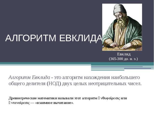 Алгоритм Евклида Евклид(365-300 до. н. э.) Алгоритм Евклида - это алгоритм нахождения наибольшего общего делителя (НОД) двух целых неотрицательных чисел. Древнегреческие математики называли этот алгоритм ἀνθυφαίρεσις или ἀνταναίρεσις — «взаимное выч…
