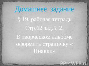 Домашнее задание§ 19. рабочая тетрадьСтр.62 зад.5, 2.В творческом альбоме оформи
