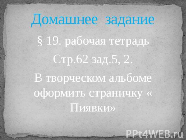 Домашнее задание§ 19. рабочая тетрадьСтр.62 зад.5, 2.В творческом альбоме оформить страничку « Пиявки»