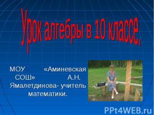 Урок алгебры в 10 классе. МОУ «Аминевская СОШ» А. Н. Ямалетдинова - учитель мате