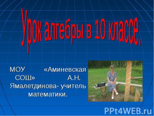 Урок алгебры в 10 классе. МОУ «Аминевская СОШ» А. Н. Ямалетдинова - учитель математики.