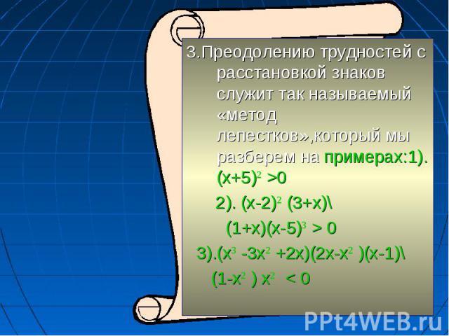 3.Преодолению трудностей с расстановкой знаков служит так называемый «метод лепестков»,который мы разберем на примерах:1).(x+5)2 >0 2). (х-2)2 (3+х)\ (1+х)(х-5)3 > 0 3).(х3 -3х2 +2х)(2х-х2 )(х-1)\ (1-х2 ) х2 < 0
