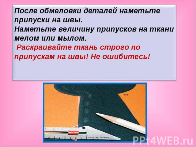 После обмеловки деталей наметьте припуски на швы. Наметьте величину припусков на ткани мелом или мылом. Раскраивайте ткань строго по припускам на швы! Не ошибитесь!
