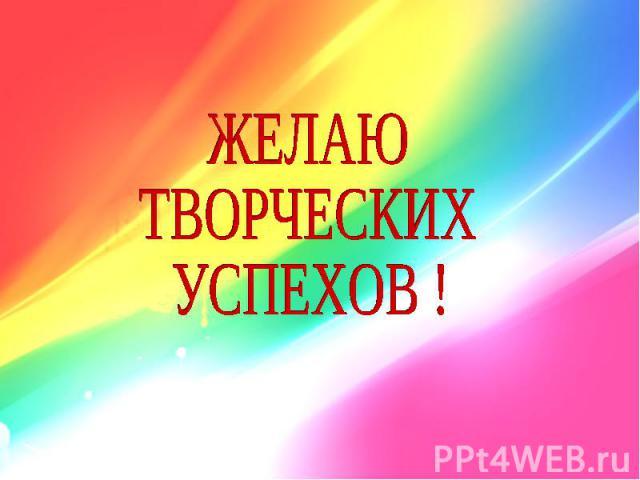 ЖЕЛАЮТВОРЧЕСКИХ УСПЕХОВ !