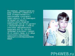 """Во-первых, одевая куклу на руку, ребёнок """"сливается"""" с ней, отождествляется с пе"""