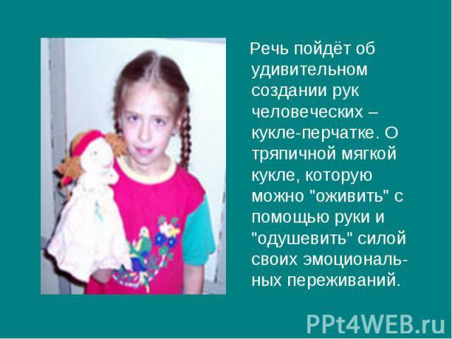 Речь пойдёт об удивительном создании рук человеческих – кукле-перчатке. О тряпичной мягкой кукле, которую можно