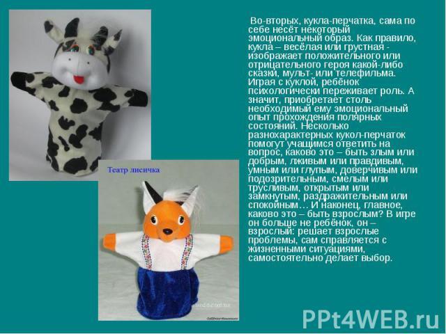 Во-вторых, кукла-перчатка, сама по себе несёт некоторый эмоциональный образ. Как правило, кукла – весёлая или грустная - изображает положительного или отрицательного героя какой-либо сказки, мульт- или телефильма. Играя с куклой, ребёнок психологиче…