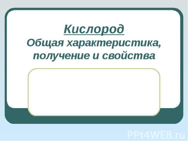 Кислород. Общая характеристика, получение и свойства