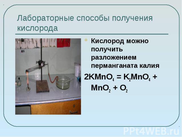 Лабораторные способы получения кислорода Кислород можно получить разложением перманганата калия 2KMnO4 = K2MnO4 + MnO2 + O2