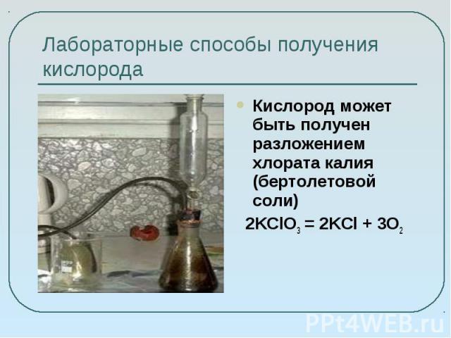 Лабораторные способы получения кислорода Кислород может быть получен разложением хлората калия (бертолетовой соли)2KClO3 = 2KCl + 3O2