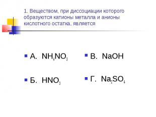 1. Веществом, при диссоциации которого образуются катионы металла и анионы кисло