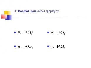 3. Фосфат-ион имеет формулу А. PO43-Б. P2O3 В. PO33-Г. P2O5