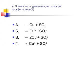 4. Правая часть уравнения диссоциациисульфата меди(II) А. → Cu + SO3Б. → Cu2++ S