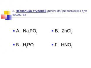 5. Несколько ступеней диссоциации возможны для вещества А. Na3PO4Б. H3PO4 В. ZnC