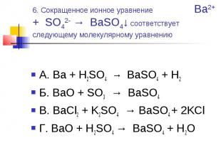 6. Сокращенное ионное уравнение Ba2+ + SO42- → BaSO4↓ соответствует следующему м