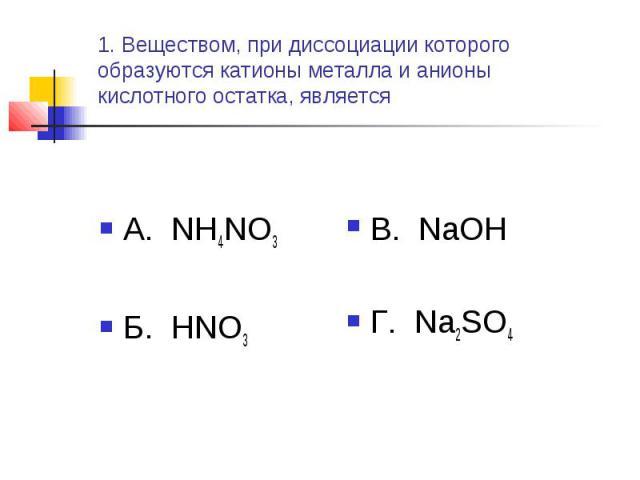 1. Веществом, при диссоциации которого образуются катионы металла и анионы кислотного остатка, является А. NH4NO3Б. HNO3 В. NaOHГ. Na2SO4