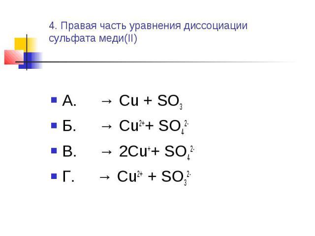 4. Правая часть уравнения диссоциациисульфата меди(II) А. → Cu + SO3Б. → Cu2++ SO42-В. → 2Cu++ SO42- Г. → Cu2+ + SO32-