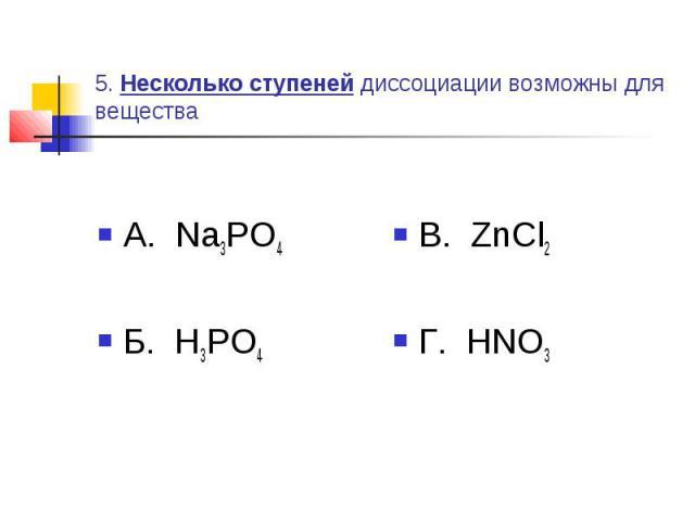 5. Несколько ступеней диссоциации возможны для вещества А. Na3PO4Б. H3PO4 В. ZnCl2Г. HNO3