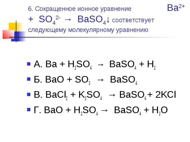 6. Сокращенное ионное уравнение Ba2+ + SO42- → BaSO4↓ соответствует следующему молекулярному уравнению А. Ba + H2SO4 → BaSO4 + H2Б. BaO + SO3 → BaSO4 В. BaCl2 + K2SO4 → BaSO4 + 2KClГ. BaO + H2SO4 → BaSO4 + H2O