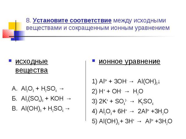 8. Установите соответствие между исходными веществами и сокращенным ионным уравнением исходные вещества А. Al2O3 + H2SO4 → Б. Al2(SO4)3 + KOH → В. Al(OH)3 + H2SO4 → ионное уравнение1) Al3+ + 3OH- → Al(OH)3↓2) H+ + OH- → H2O3) 2K+ + SO42- → K2SO44) A…