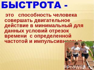 БЫСТРОТА -  это способность человека совершать двигательное действие в минима