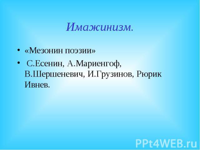 Имажинизм.«Мезонин поэзии» С.Есенин, А.Мариенгоф, В.Шершеневич, И.Грузинов, Рюрик Ивнев.