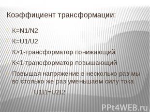 К=N1/N2 К=U1/U2К>1-трансформатор понижающийК