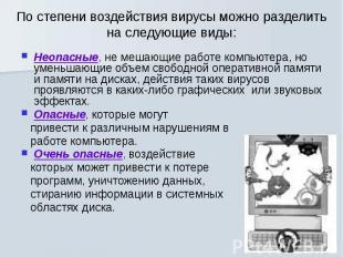 По степени воздействия вирусы можно разделить на следующие виды: Неопасные, не м