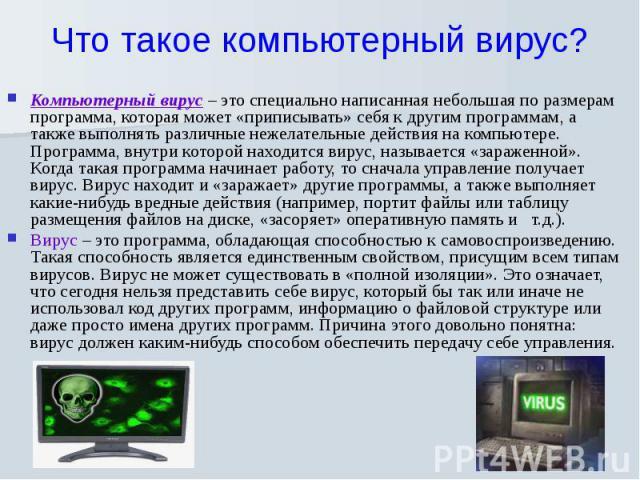 Что такое компьютерный вирус? Компьютерный вирус – это специально написанная небольшая по размерам программа, которая может «приписывать» себя к другим программам, а также выполнять различные нежелательные действия на компьютере. Программа, внутри к…