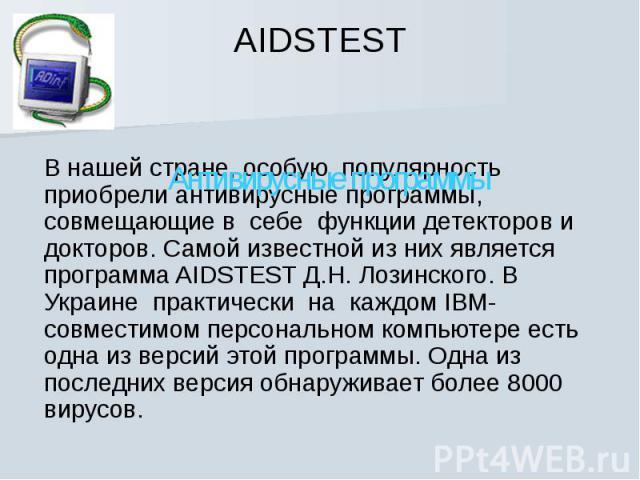 Антивирусные программы В нашей стране, особую популярность приобрели антивирусные программы, совмещающие в себе функции детекторов и докторов. Самой известной из них является программа AIDSTEST Д.Н. Лозинского. В Украине практически на каждом …