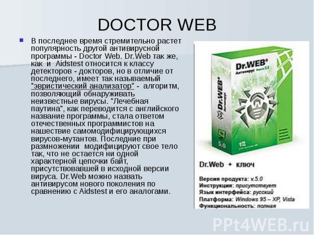 В последнее время стремительно растет популярность другой антивирусной программы - Doctor Web. Dr.Web так же, как и Aidstest относится к классу детекторов - докторов, но в отличие от последнего, имеет так называемый