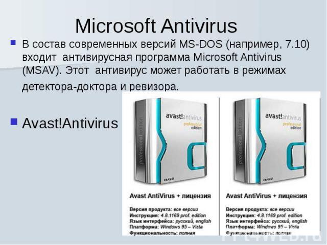 В состав современных версий MS-DOS (например, 7.10) входит антивирусная программа Microsoft Antivirus (MSAV). Этот антивирус может работать в режимах детектора-доктора и ревизора. Avast!Antivirus