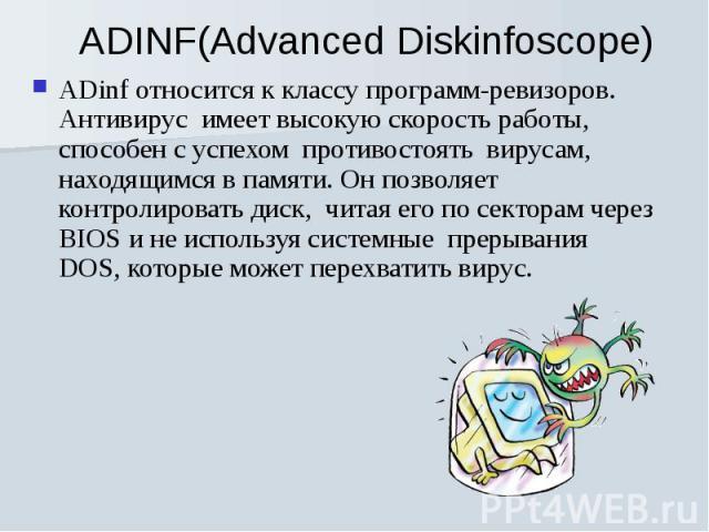 ADinf относится к классу программ-ревизоров. Антивирус имеет высокую скорость работы, способен с успехом противостоять вирусам, находящимся в памяти. Он позволяет контролировать диск, читая его по секторам через BIOS и не используя системные п…