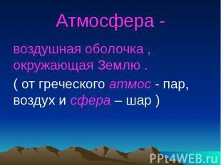 Атмосфера - воздушная оболочка , окружающая Землю .( от греческого атмос - пар,