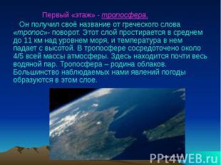 Первый «этаж» - тропосфера. Он получил своё название от греческого слова «тропос