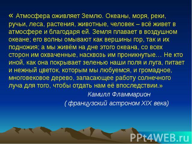 « Атмосфера оживляет Землю. Океаны, моря, реки, ручьи, леса, растения, животные, человек – всё живет в атмосфере и благодаря ей. Земля плавает в воздушном океане; его волны омывают как вершины гор, так и их подножия; а мы живём на дне этого океана, …