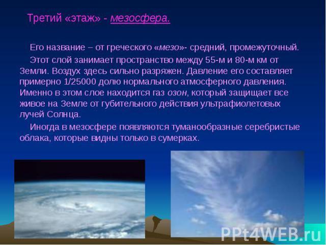 Третий «этаж» - мезосфера. Его название – от греческого «мезо»- средний, промежуточный. Этот слой занимает пространство между 55-м и 80-м км от Земли. Воздух здесь сильно разряжен. Давление его составляет примерно 1/25000 долю нормального атмосферно…