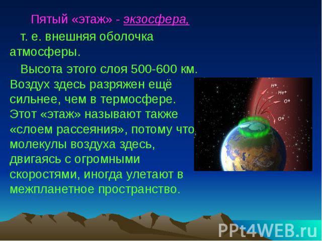 Пятый «этаж» - экзосфера, т. е. внешняя оболочка атмосферы. Высота этого слоя 500-600 км. Воздух здесь разряжен ещё сильнее, чем в термосфере. Этот «этаж» называют также «слоем рассеяния», потому что молекулы воздуха здесь, двигаясь с огромными скор…