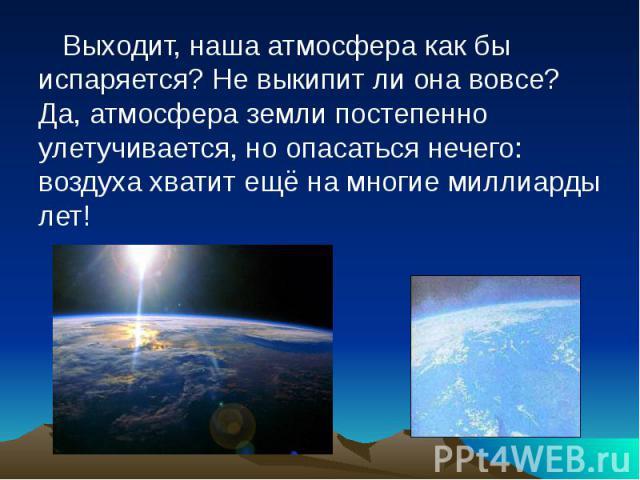 Выходит, наша атмосфера как бы испаряется? Не выкипит ли она вовсе? Да, атмосфера земли постепенно улетучивается, но опасаться нечего: воздуха хватит ещё на многие миллиарды лет!