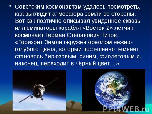 Советским космонавтам удалось посмотреть, как выглядит атмосфера земли со стороны. Вот как поэтично описывал увиденное сквозь иллюминаторы корабля «Восток-2» лётчик-космонавт Герман Степанович Титов: «Горизонт Земли окружён ореолом нежно-голубого цв…