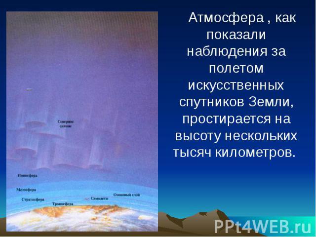 Атмосфера , как показали наблюдения за полетом искусственных спутников Земли, простирается на высоту нескольких тысяч километров.